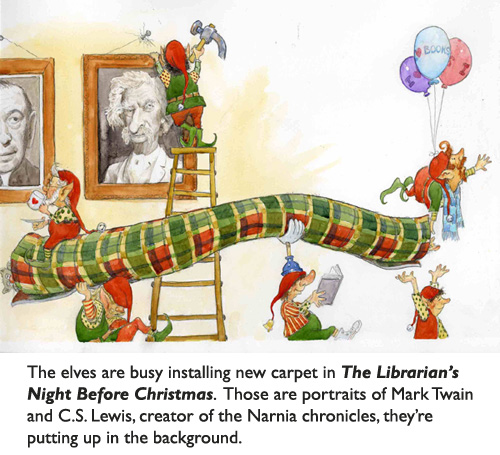 Santa's elves re-decorating a deserving children's library.  Portraits of C.S. Lewis and Mark Twain going up on the walls.  New carpet headed in to the main reading room.  All from 'Librarian's Night Before Christmas,' illustrated by artist Jim Harris.